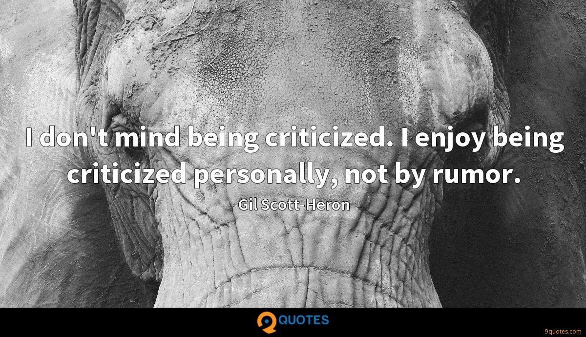 I don't mind being criticized. I enjoy being criticized personally, not by rumor.