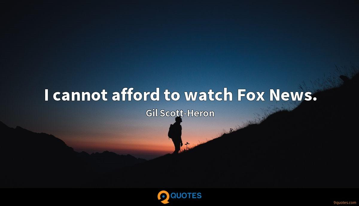 I cannot afford to watch Fox News.