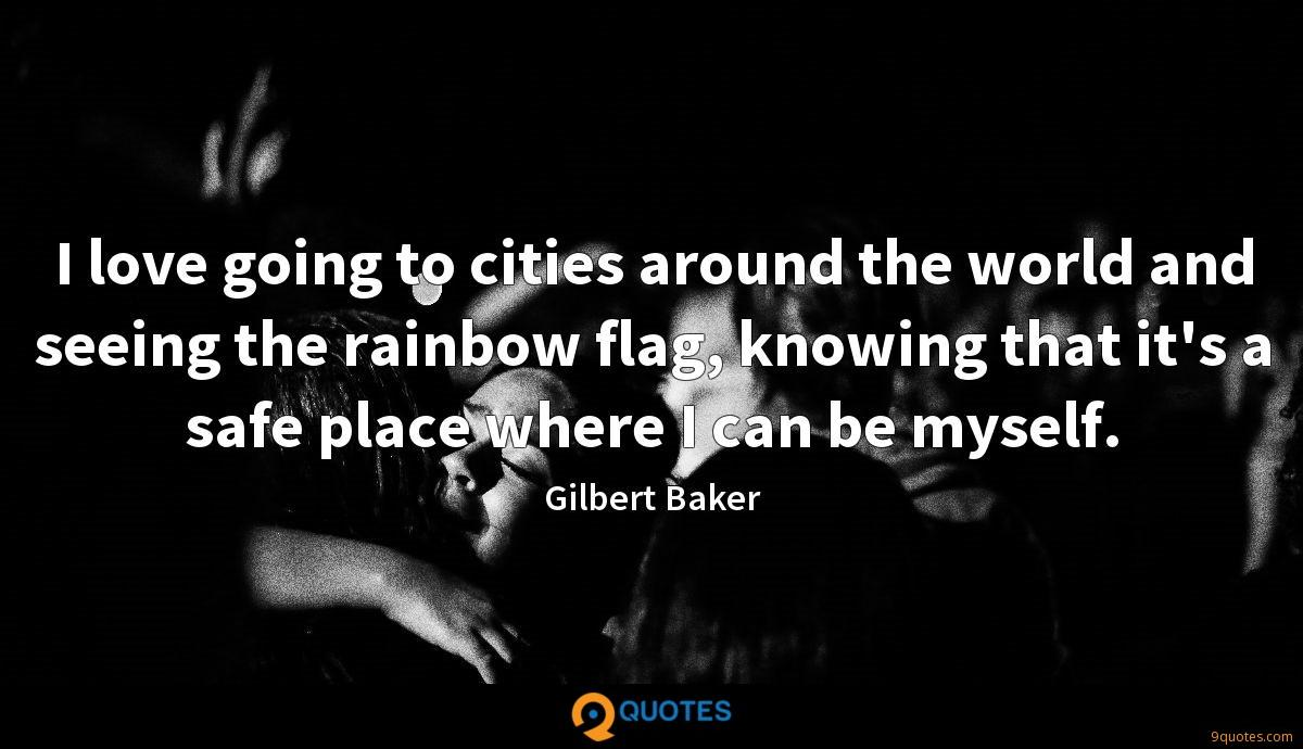 I love going to cities around the world and seeing the rainbow flag, knowing that it's a safe place where I can be myself.