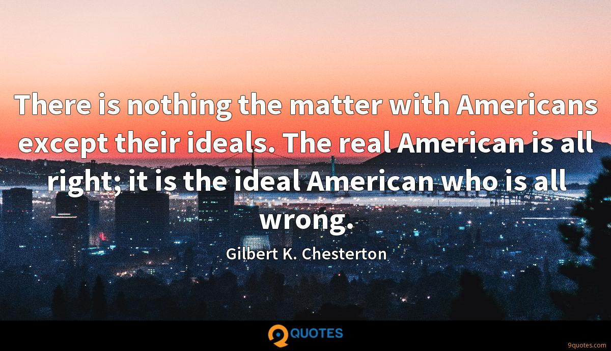 There is nothing the matter with Americans except their ideals. The real American is all right; it is the ideal American who is all wrong.