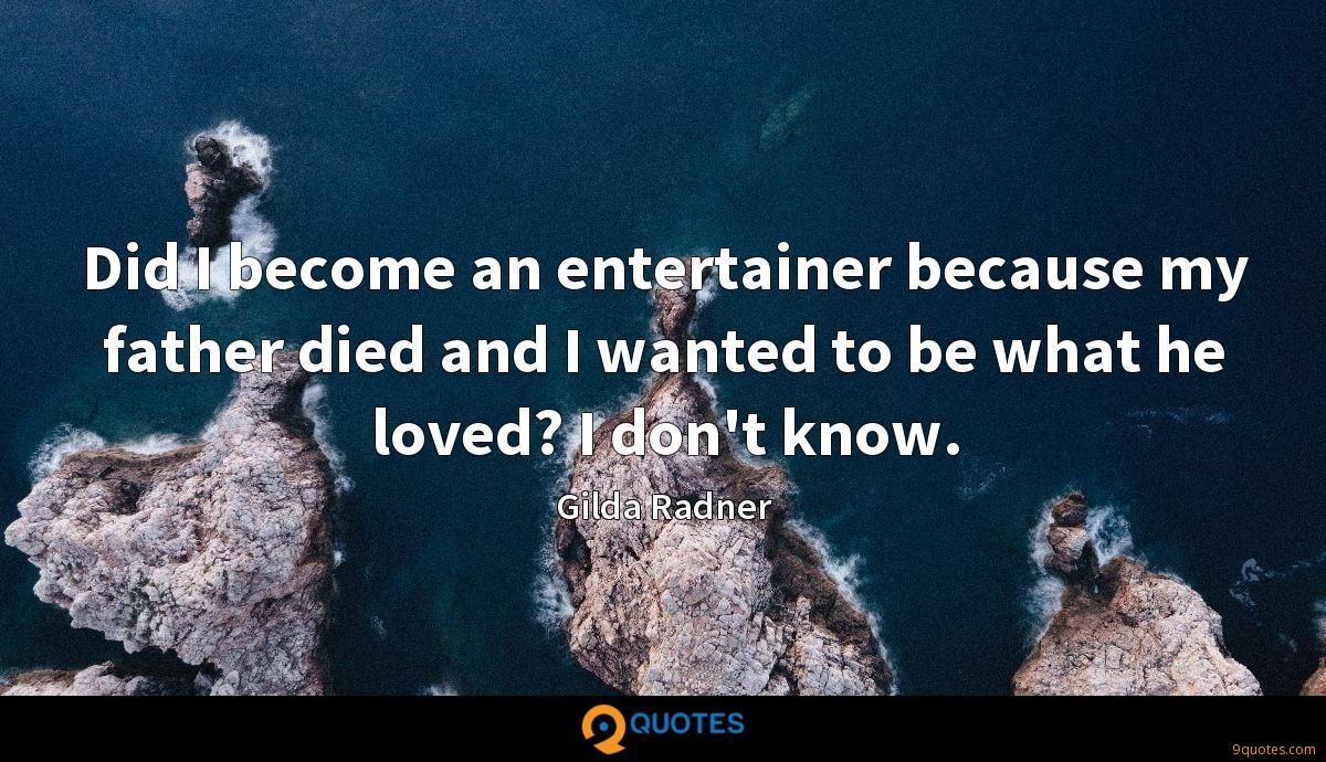 Did I become an entertainer because my father died and I wanted to be what he loved? I don't know.