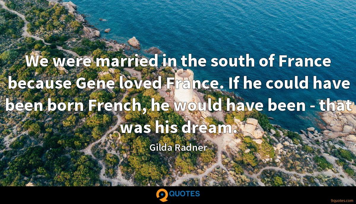 We were married in the south of France because Gene loved France. If he could have been born French, he would have been - that was his dream.