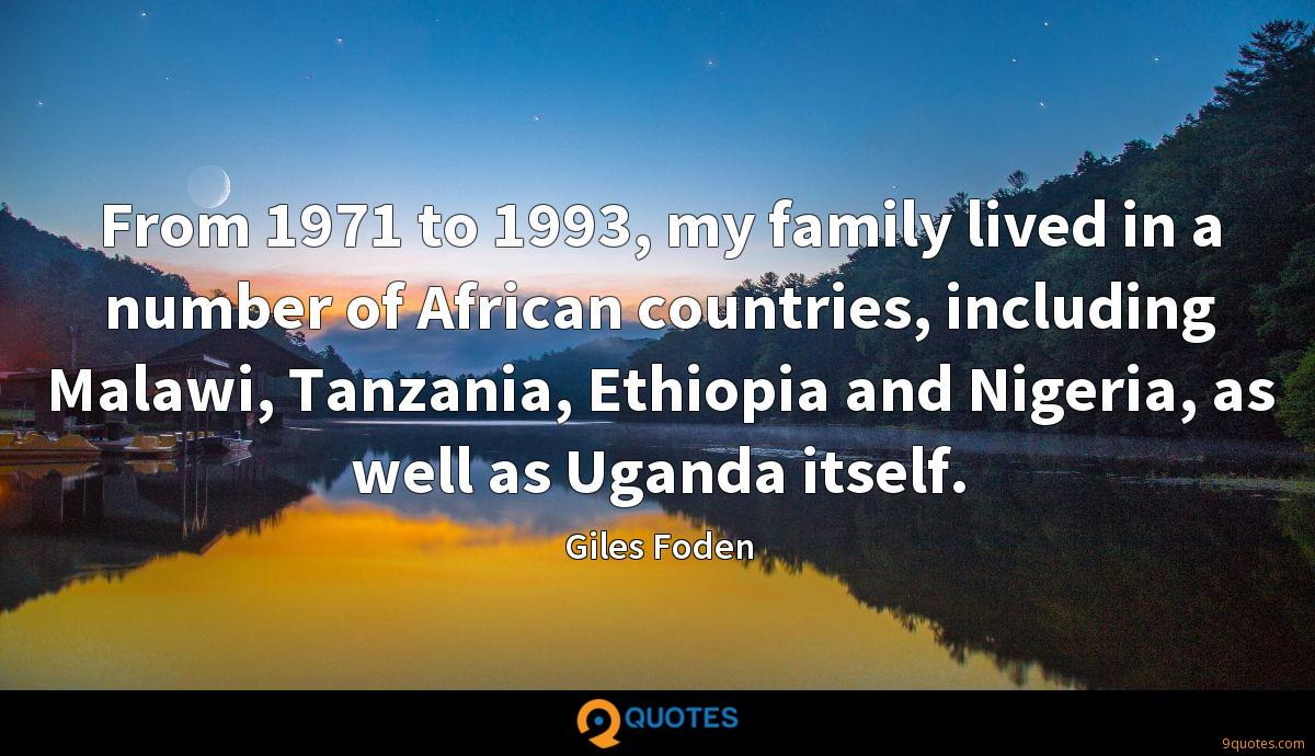 From 1971 to 1993, my family lived in a number of African countries, including Malawi, Tanzania, Ethiopia and Nigeria, as well as Uganda itself.