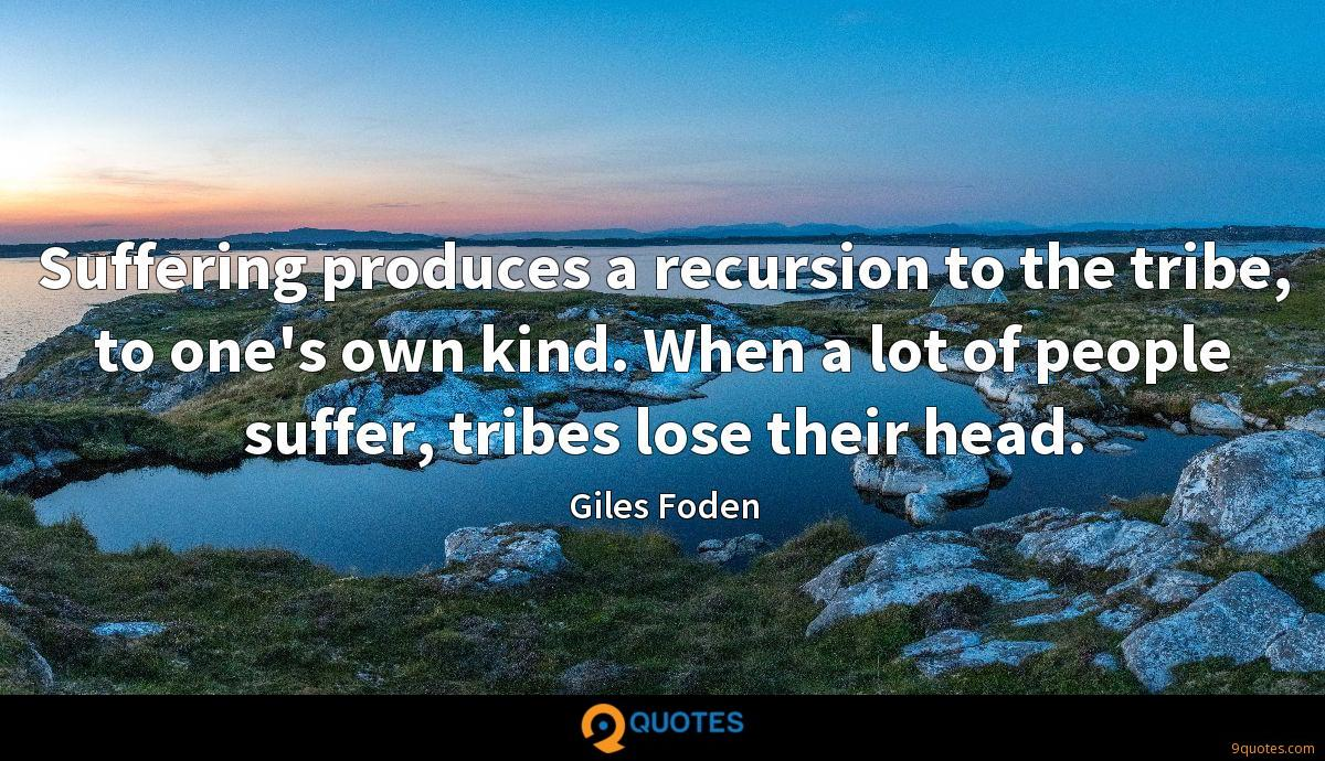 Suffering produces a recursion to the tribe, to one's own kind. When a lot of people suffer, tribes lose their head.