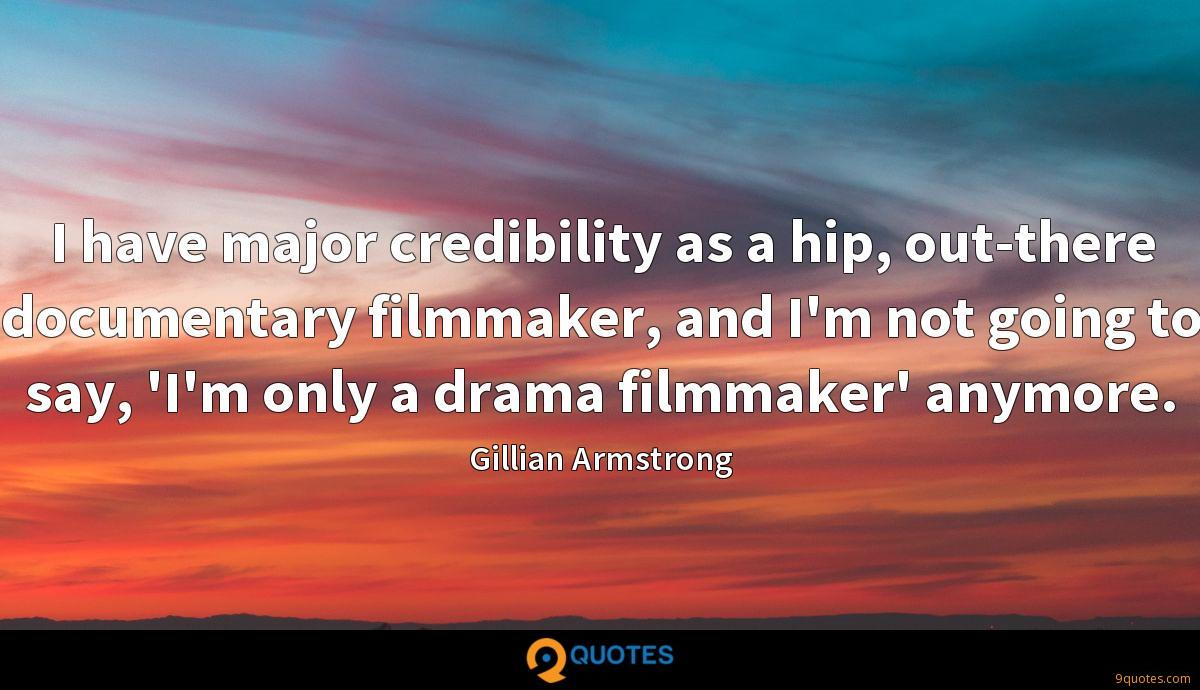 I have major credibility as a hip, out-there documentary filmmaker, and I'm not going to say, 'I'm only a drama filmmaker' anymore.