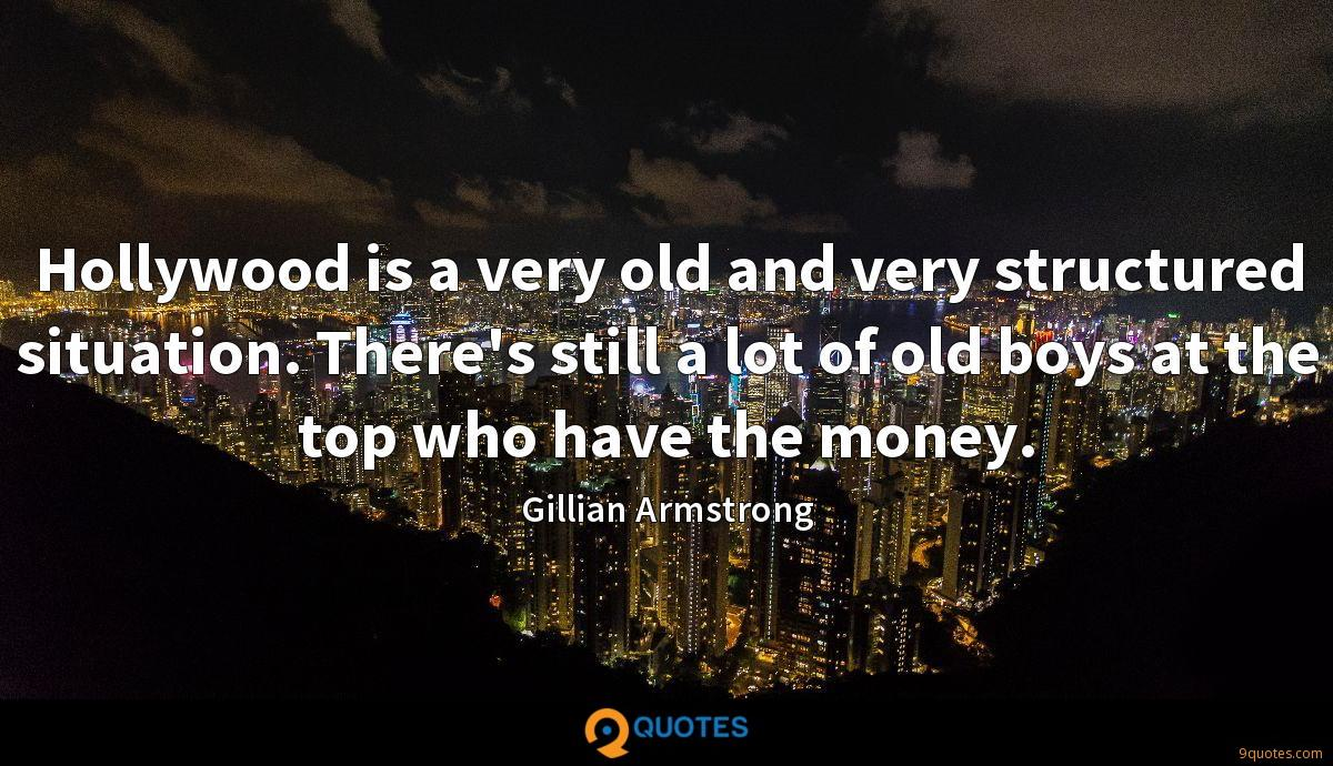 Hollywood is a very old and very structured situation. There's still a lot of old boys at the top who have the money.