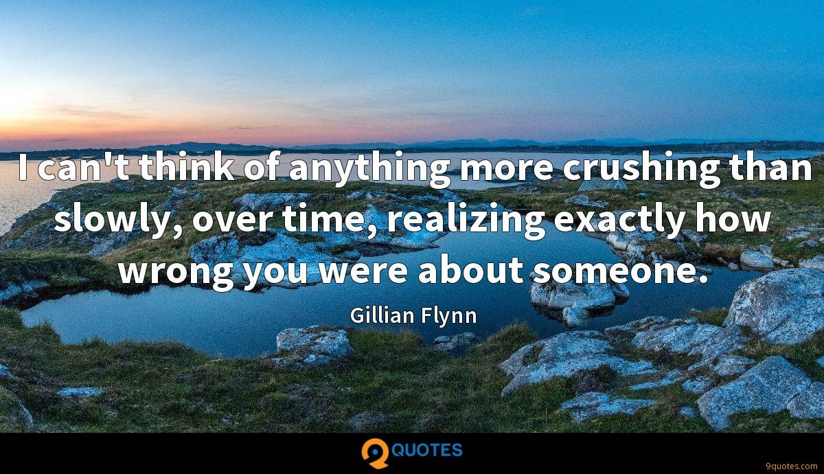 I can't think of anything more crushing than slowly, over time, realizing exactly how wrong you were about someone.