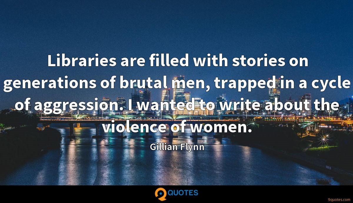 Libraries are filled with stories on generations of brutal men, trapped in a cycle of aggression. I wanted to write about the violence of women.