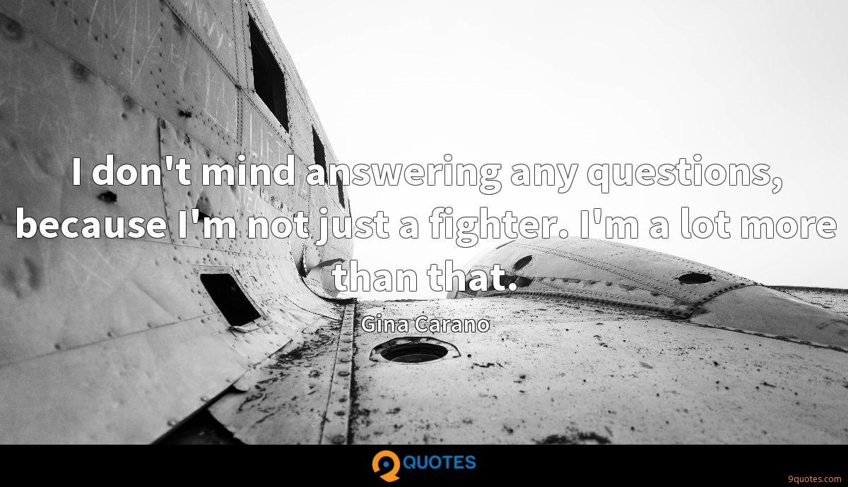 I don't mind answering any questions, because I'm not just a fighter. I'm a lot more than that.