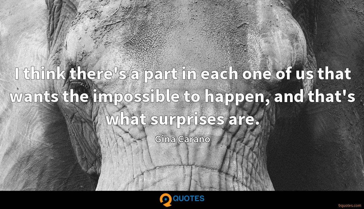 I think there's a part in each one of us that wants the impossible to happen, and that's what surprises are.