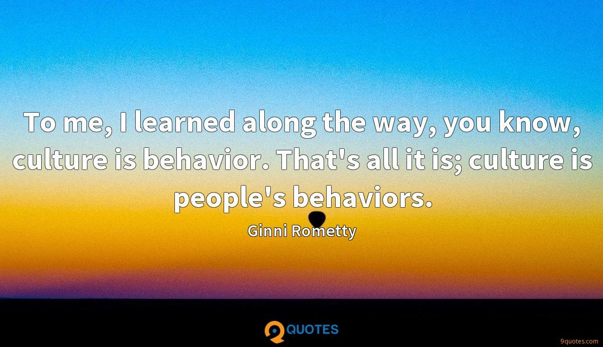 To me, I learned along the way, you know, culture is behavior. That's all it is; culture is people's behaviors.