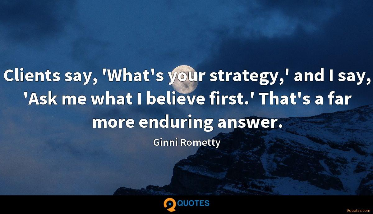 Clients say, 'What's your strategy,' and I say, 'Ask me what I believe first.' That's a far more enduring answer.