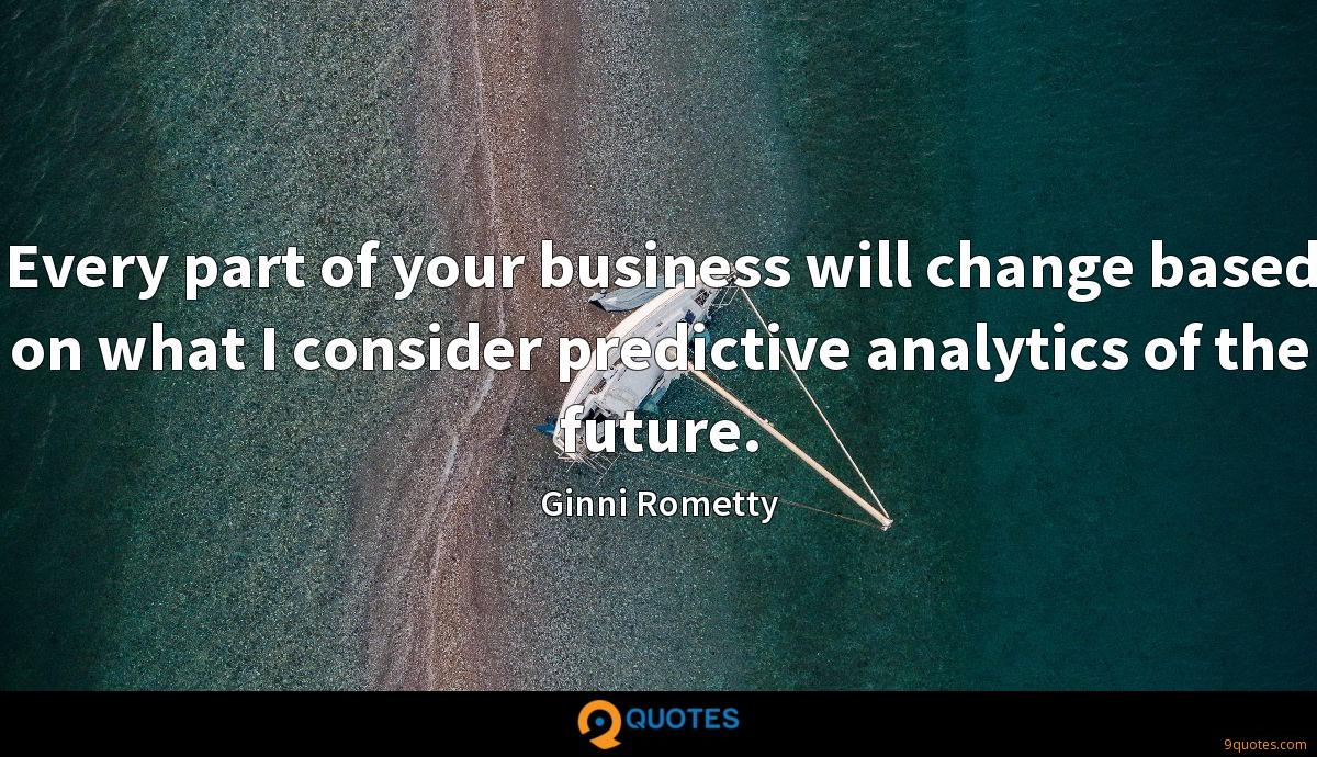 Every part of your business will change based on what I consider predictive analytics of the future.