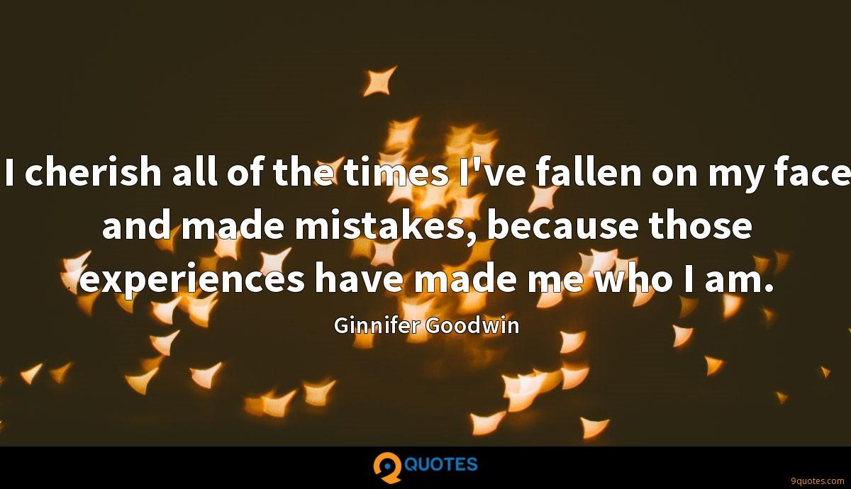 I cherish all of the times I've fallen on my face and made mistakes, because those experiences have made me who I am.
