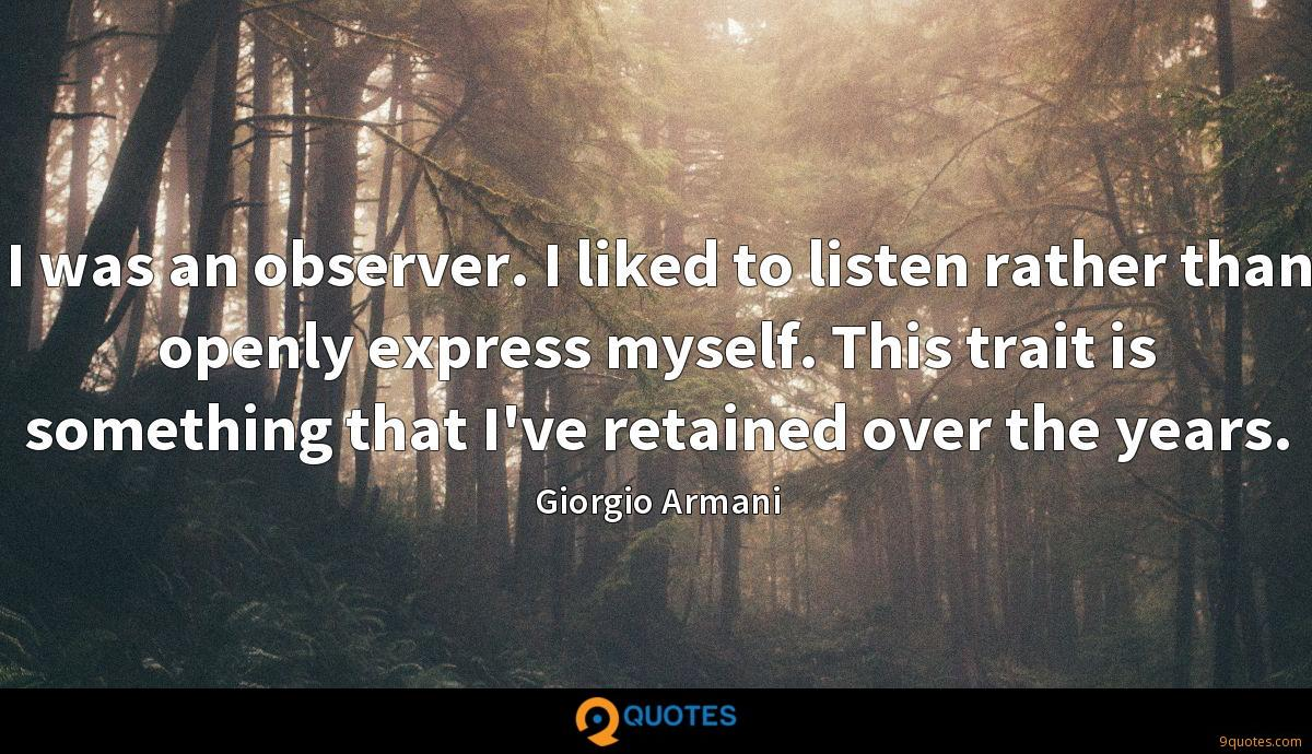 I was an observer. I liked to listen rather than openly express myself. This trait is something that I've retained over the years.
