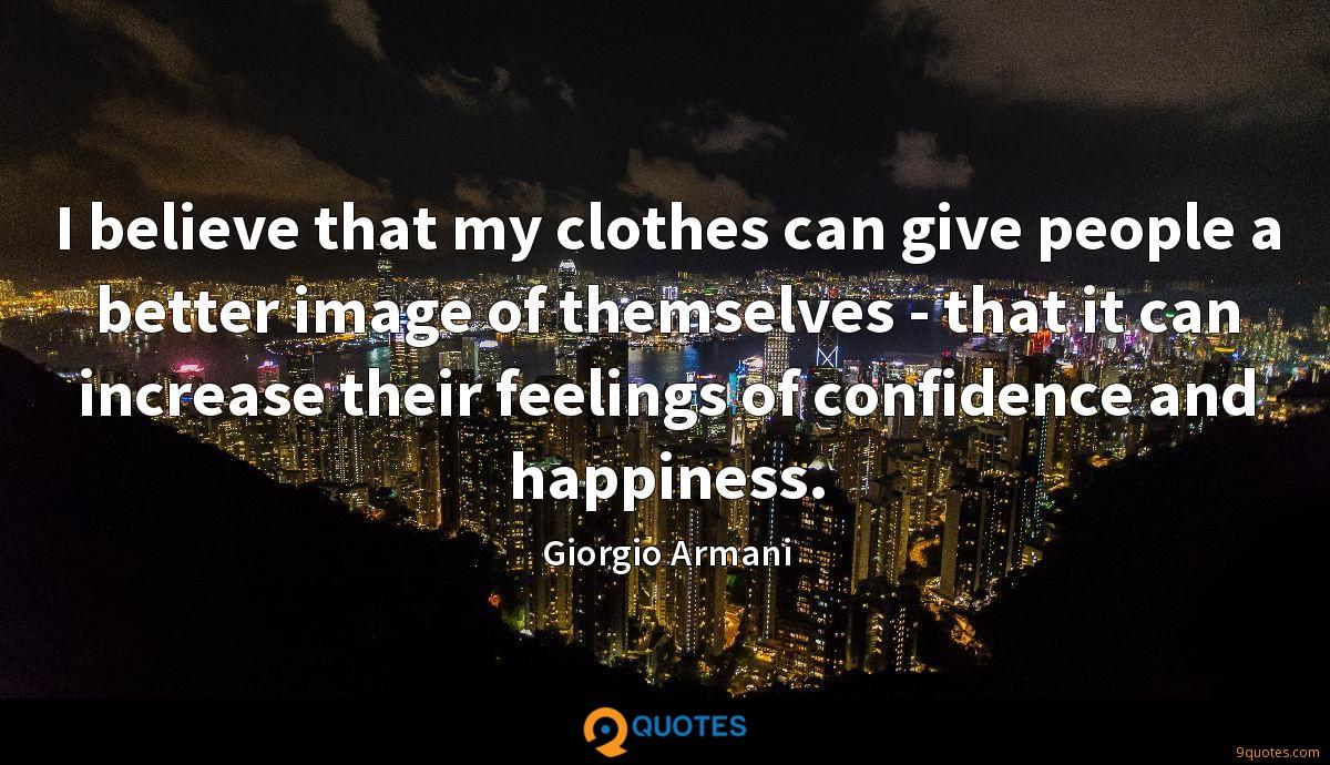 I believe that my clothes can give people a better image of themselves - that it can increase their feelings of confidence and happiness.
