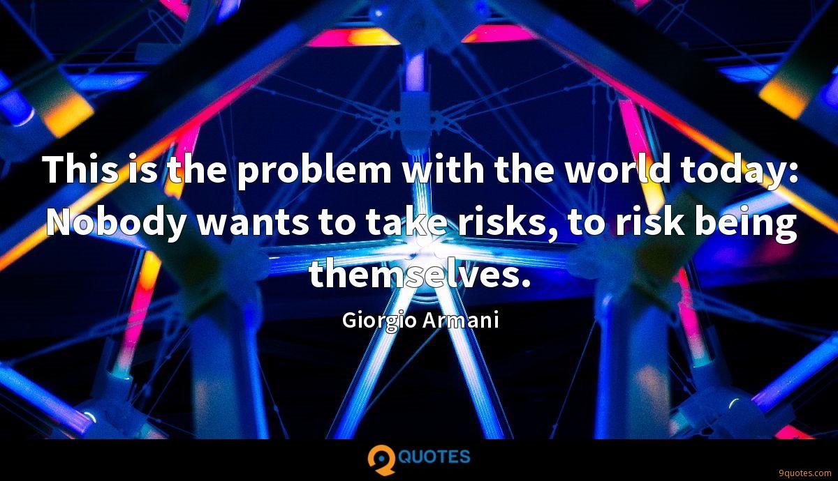 This is the problem with the world today: Nobody wants to take risks, to risk being themselves.