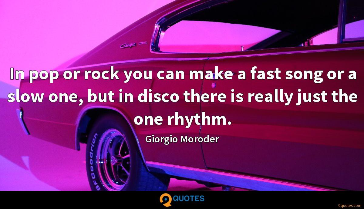 In pop or rock you can make a fast song or a slow one, but in disco there is really just the one rhythm.