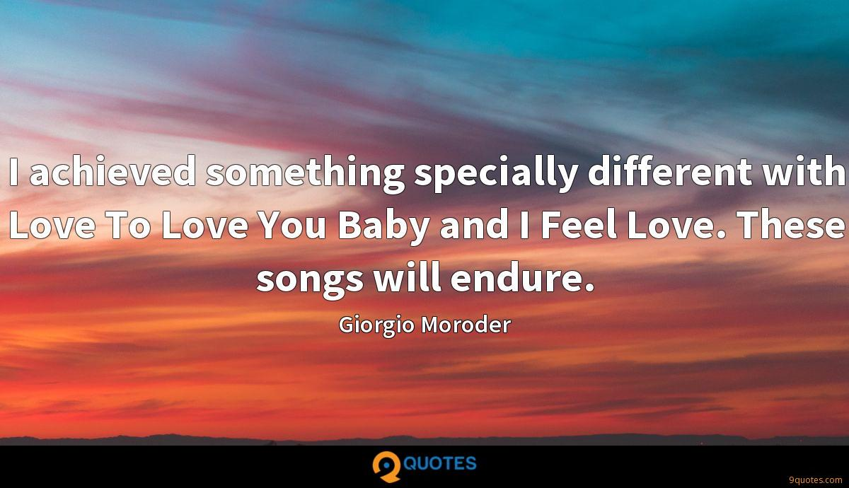 I achieved something specially different with Love To Love You Baby and I Feel Love. These songs will endure.
