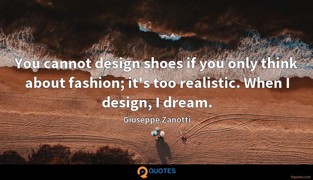 You cannot design shoes if you only think about fashion; it's too realistic. When I design, I dream.