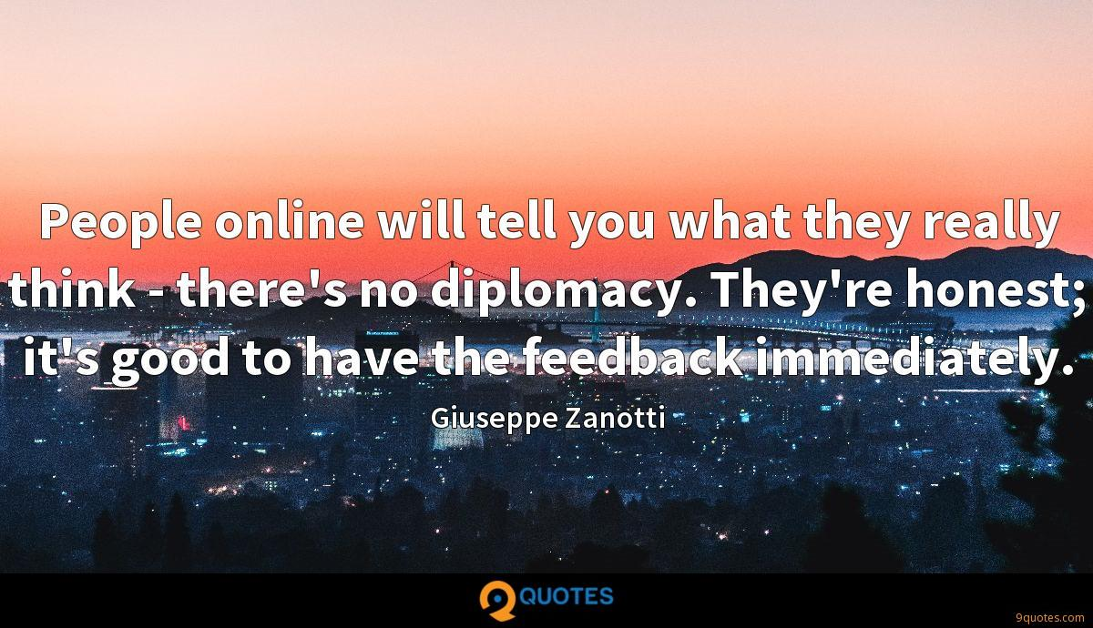 People online will tell you what they really think - there's no diplomacy. They're honest; it's good to have the feedback immediately.