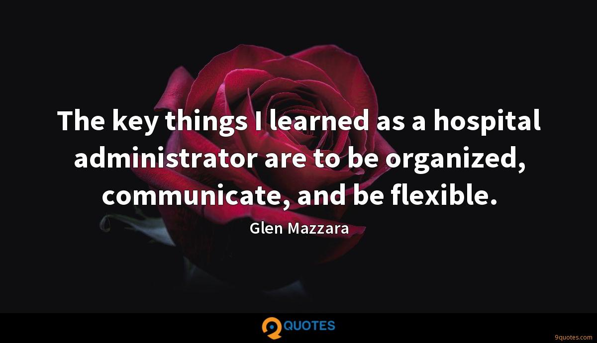 The key things I learned as a hospital administrator are to be organized, communicate, and be flexible.