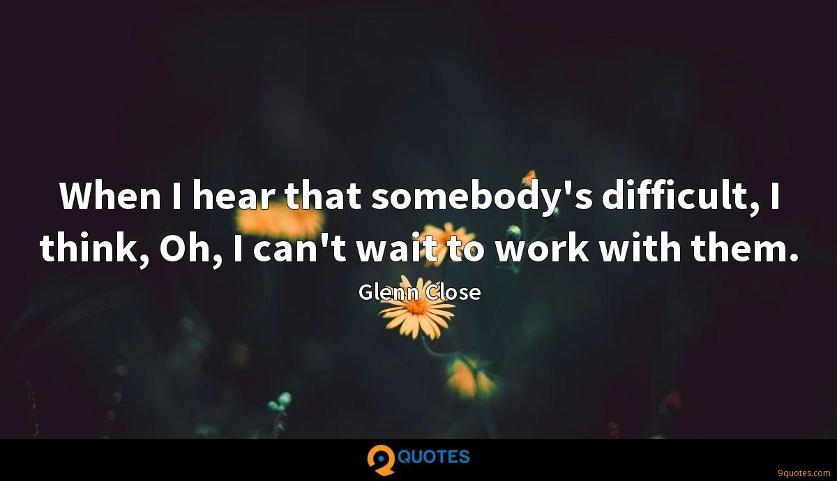 When I hear that somebody's difficult, I think, Oh, I can't wait to work with them.