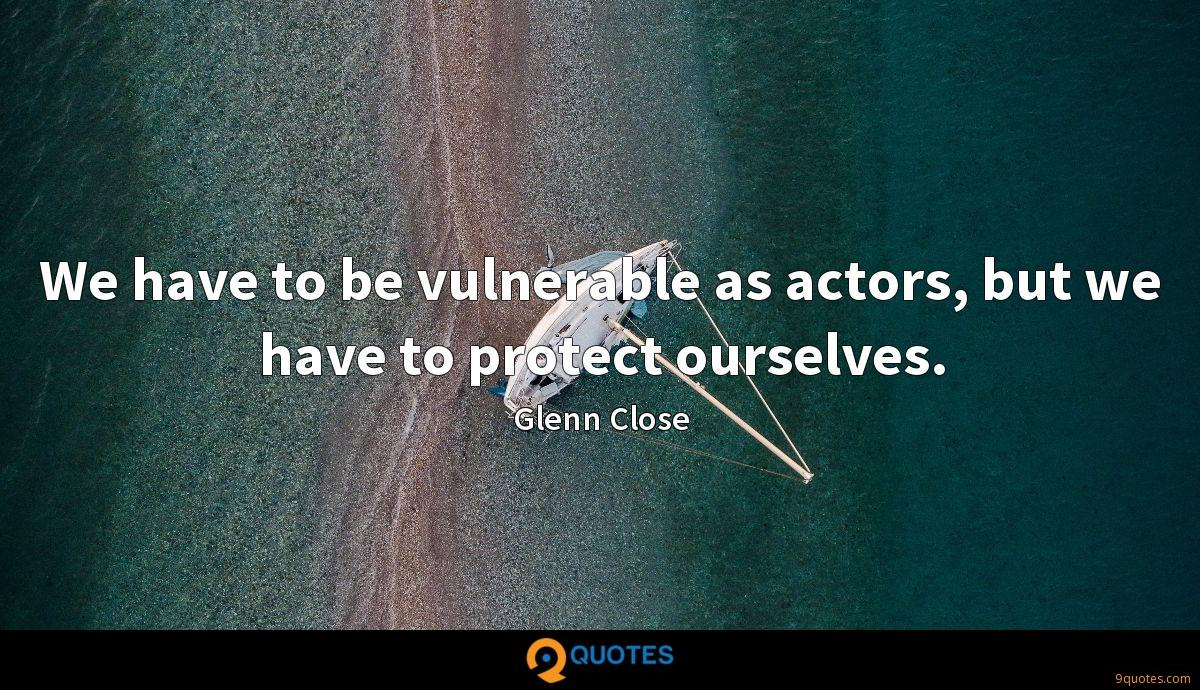 We have to be vulnerable as actors, but we have to protect ourselves.