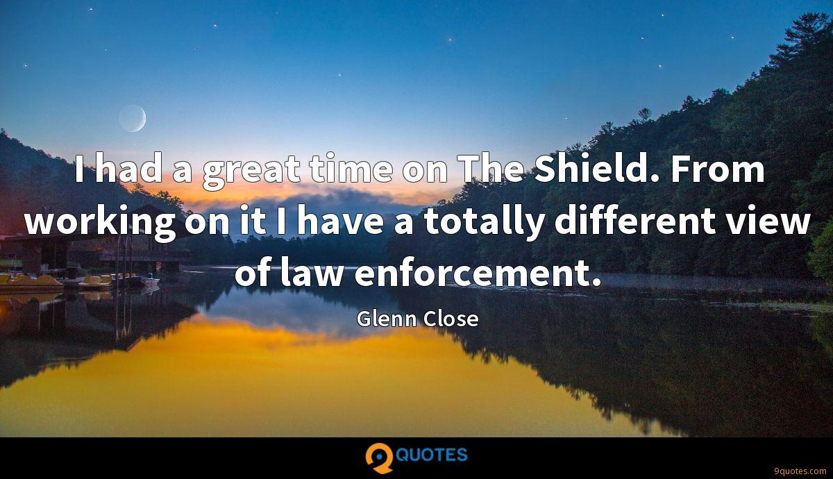 I had a great time on The Shield. From working on it I have a totally different view of law enforcement.