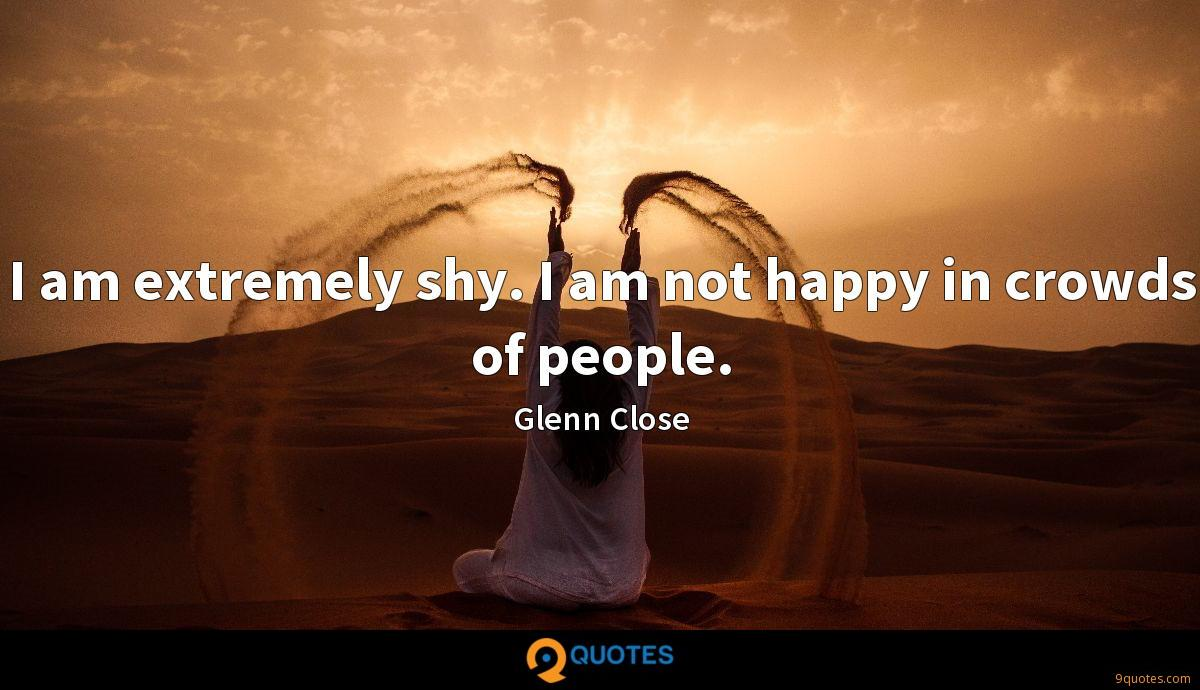 I am extremely shy. I am not happy in crowds of people.