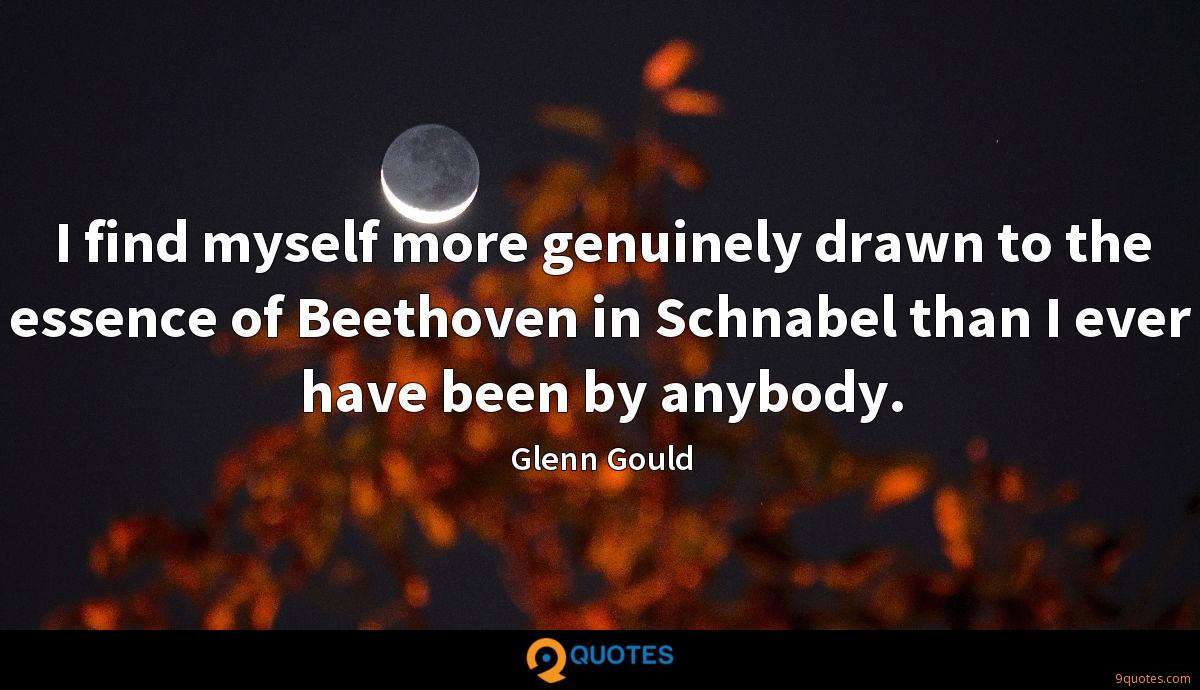 I find myself more genuinely drawn to the essence of Beethoven in Schnabel than I ever have been by anybody.
