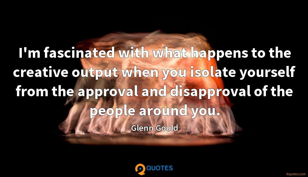 I'm fascinated with what happens to the creative output when you isolate yourself from the approval and disapproval of the people around you.