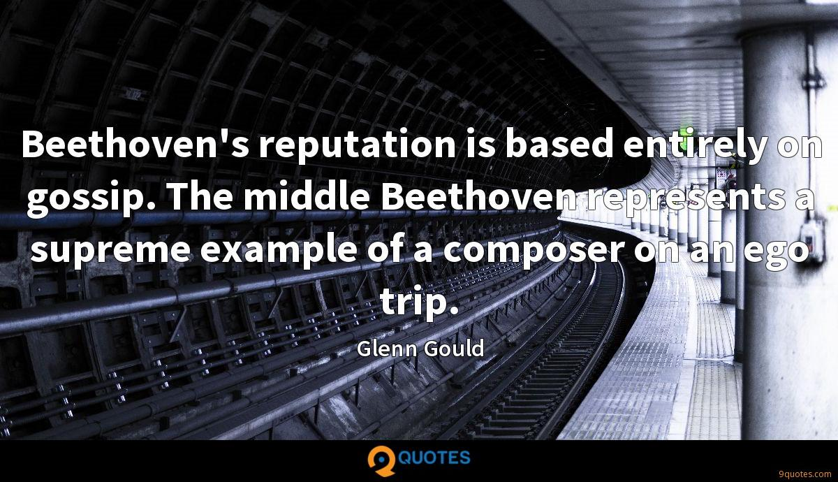 Beethoven's reputation is based entirely on gossip. The middle Beethoven represents a supreme example of a composer on an ego trip.