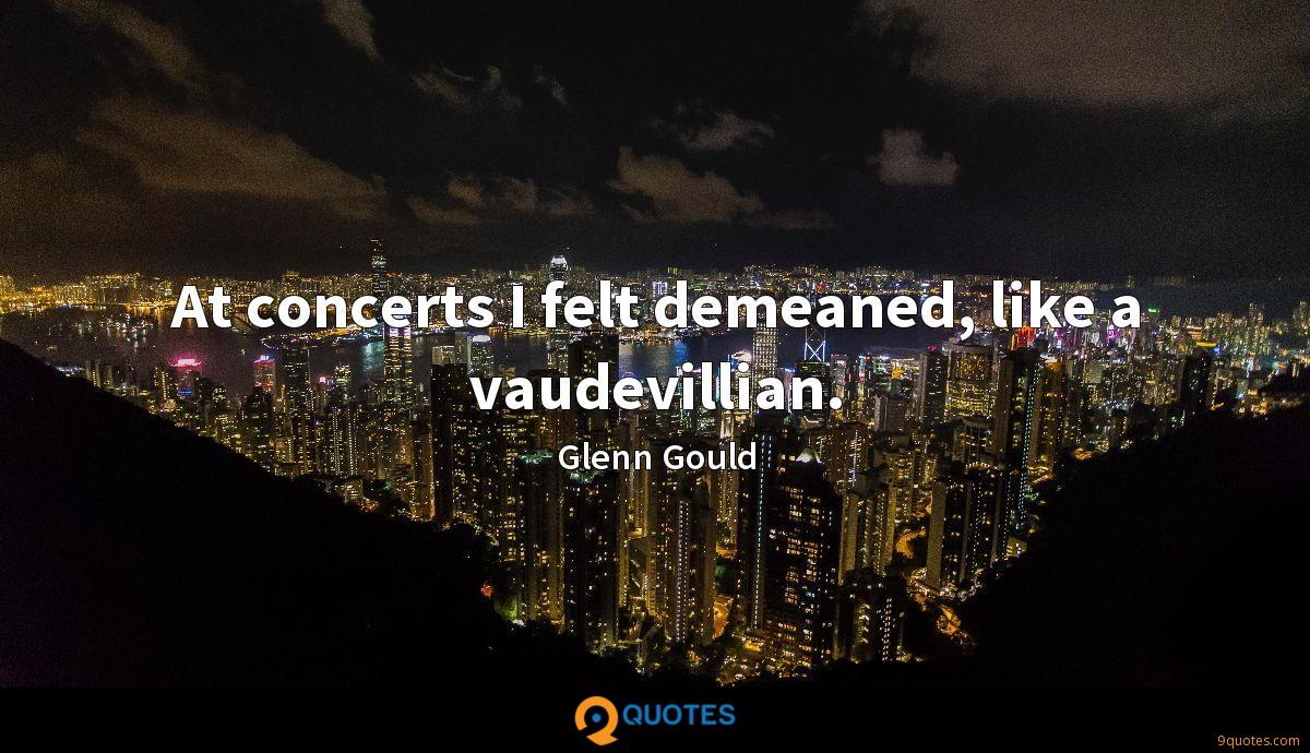At concerts I felt demeaned, like a vaudevillian.