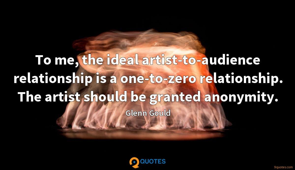 To me, the ideal artist-to-audience relationship is a one-to-zero relationship. The artist should be granted anonymity.