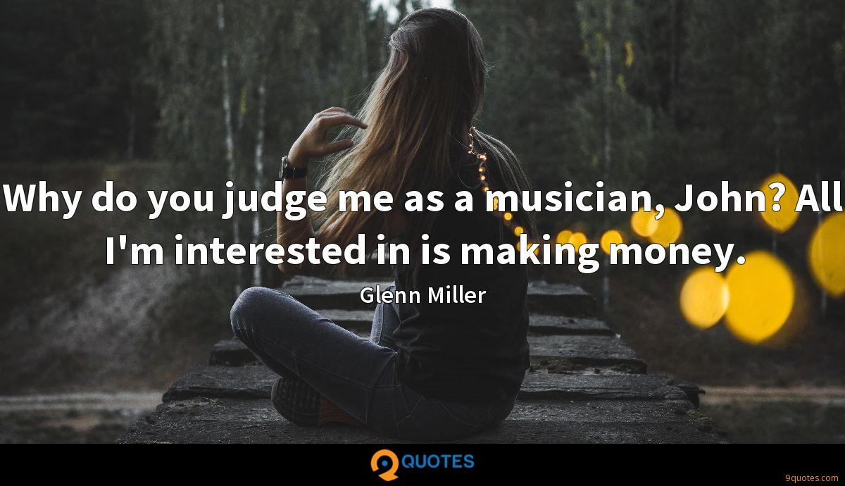 Why do you judge me as a musician, John? All I'm interested in is making money.