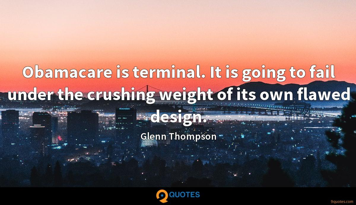 Obamacare is terminal. It is going to fail under the crushing weight of its own flawed design.