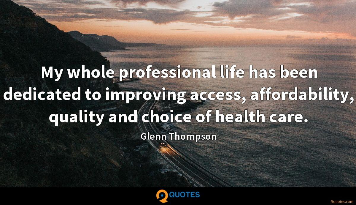 My whole professional life has been dedicated to improving access, affordability, quality and choice of health care.