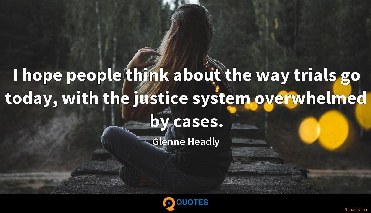 I hope people think about the way trials go today, with the justice system overwhelmed by cases.