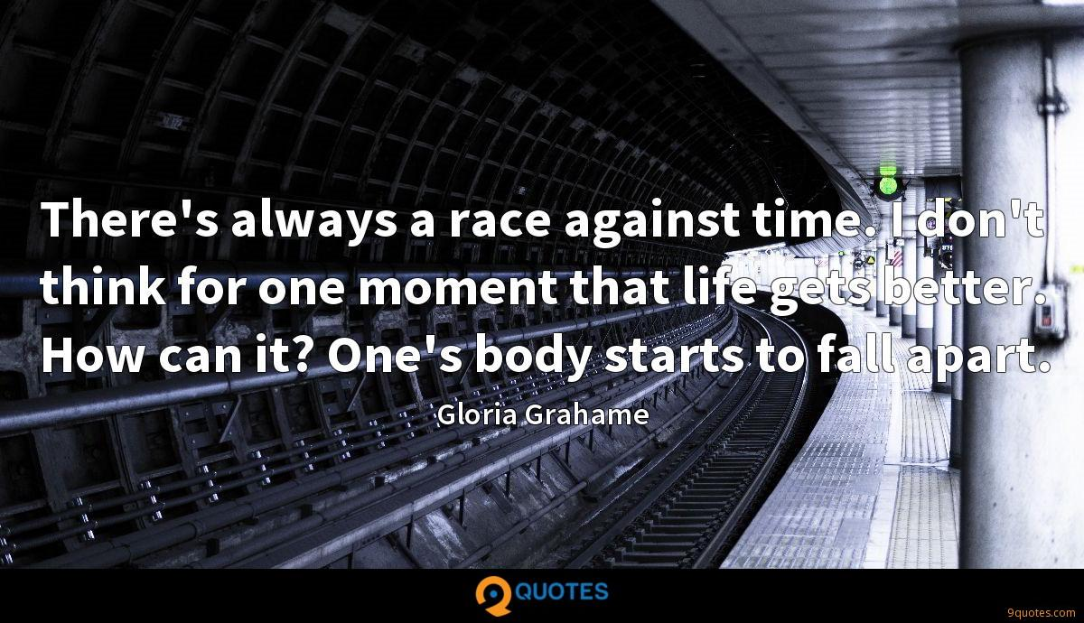 There's always a race against time. I don't think for one moment that life gets better. How can it? One's body starts to fall apart.