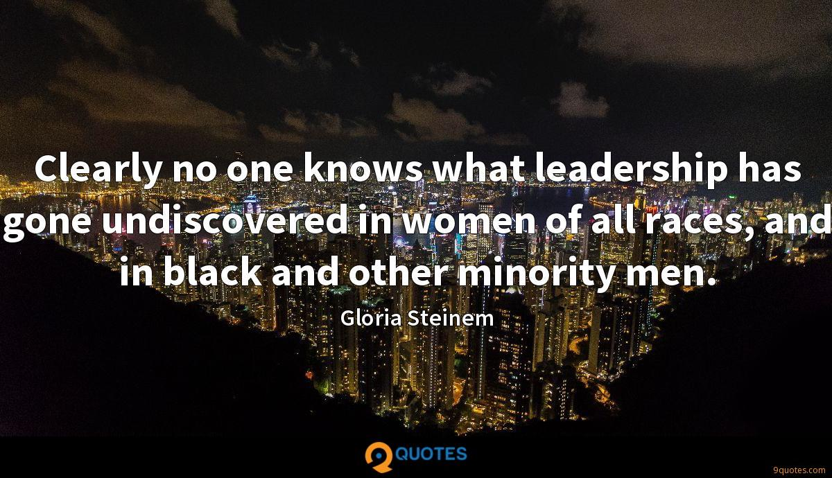 Clearly no one knows what leadership has gone undiscovered in women of all races, and in black and other minority men.
