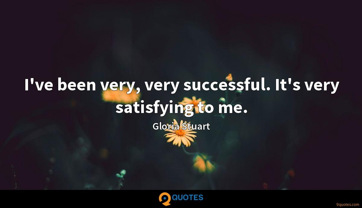 I've been very, very successful. It's very satisfying to me.