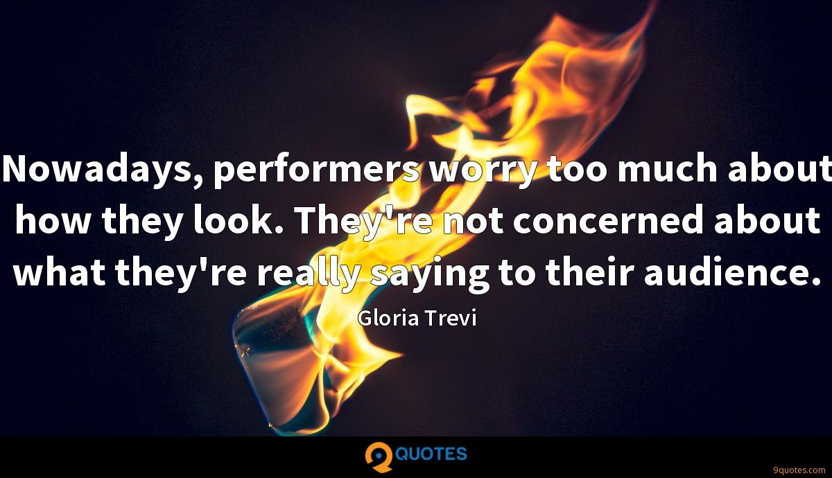 Nowadays, performers worry too much about how they look. They're not concerned about what they're really saying to their audience.