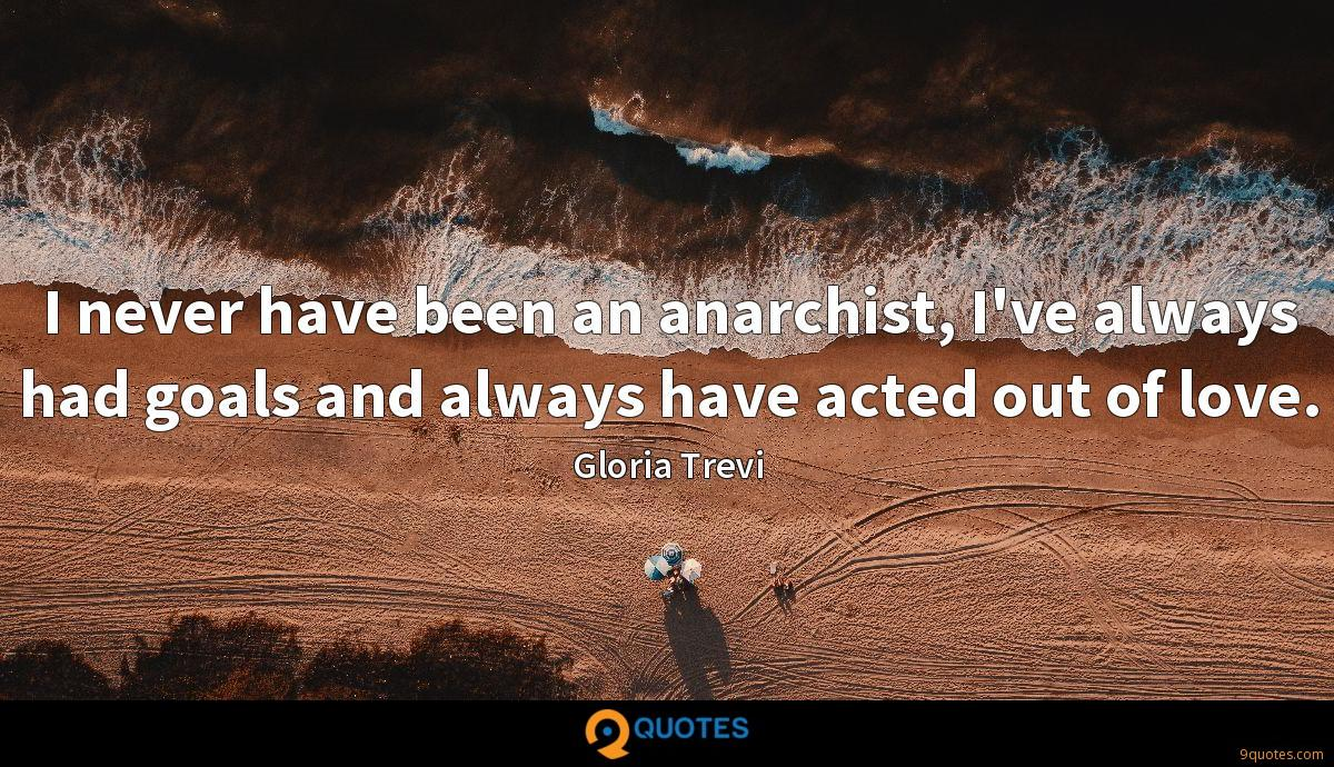 I never have been an anarchist, I've always had goals and always have acted out of love.