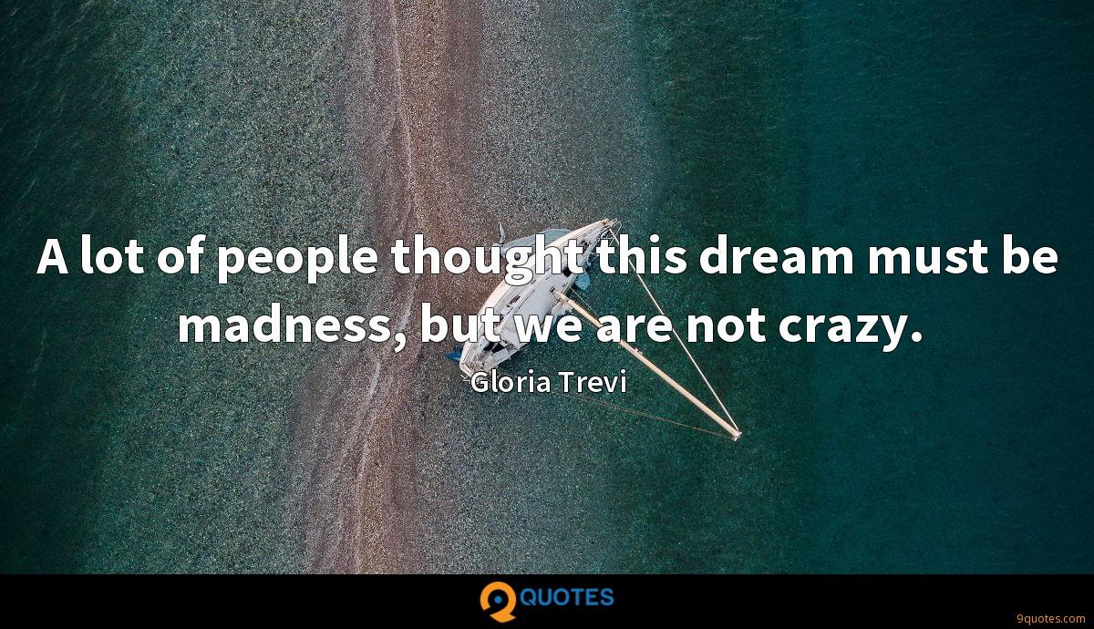 A lot of people thought this dream must be madness, but we are not crazy.