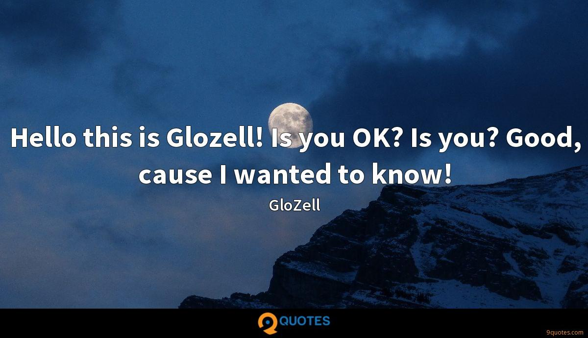Hello this is Glozell! Is you OK? Is you? Good, cause I wanted to know!