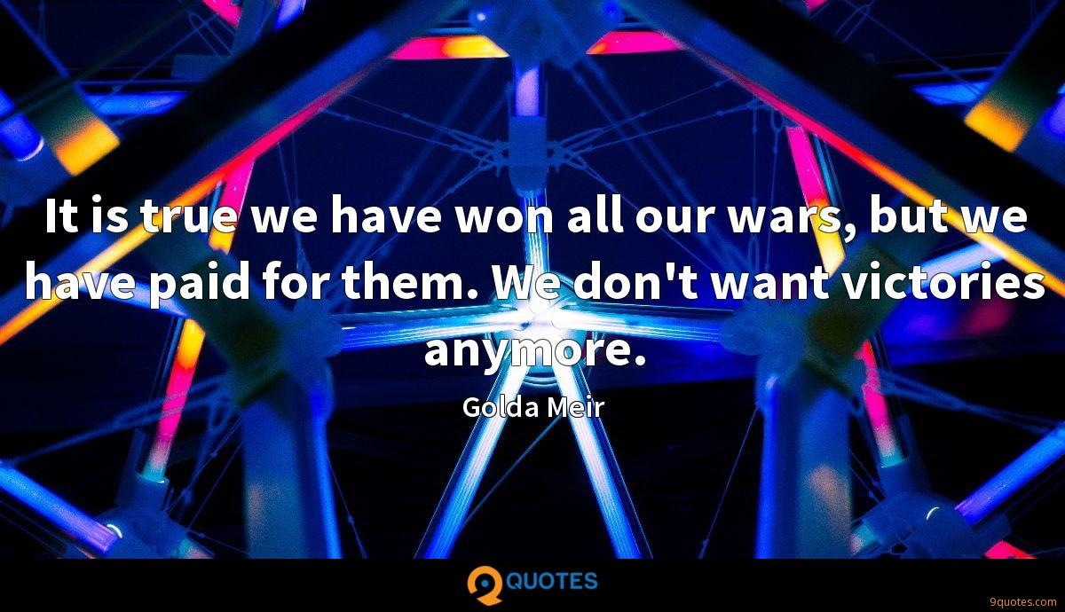 It is true we have won all our wars, but we have paid for them. We don't want victories anymore.