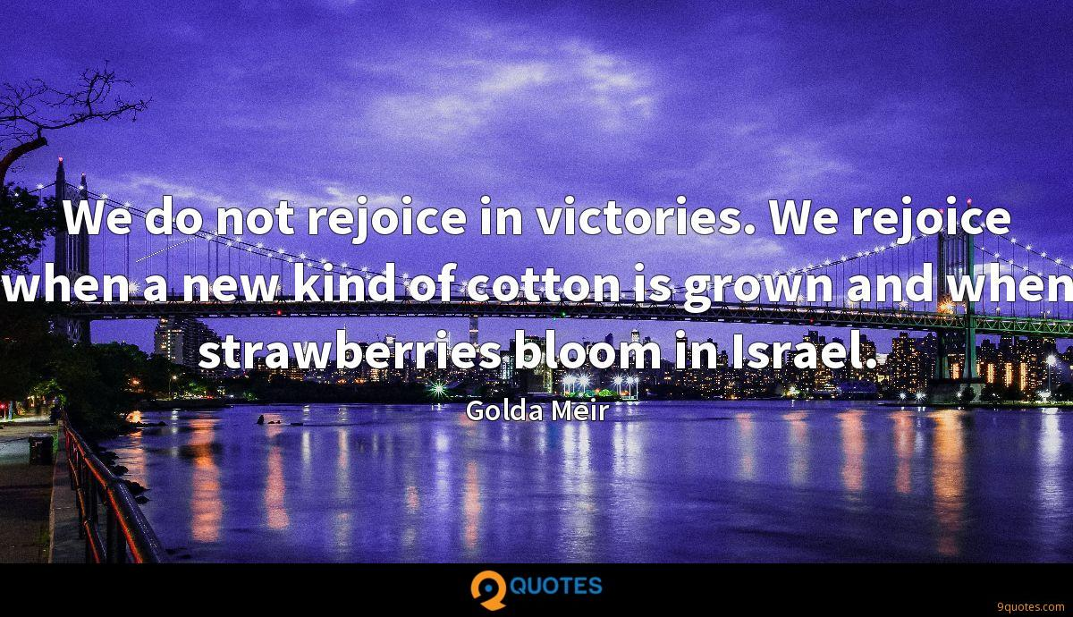 We do not rejoice in victories. We rejoice when a new kind of cotton is grown and when strawberries bloom in Israel.