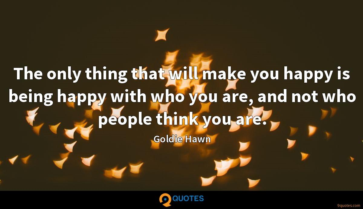 The only thing that will make you happy is being happy with who you are, and not who people think you are.