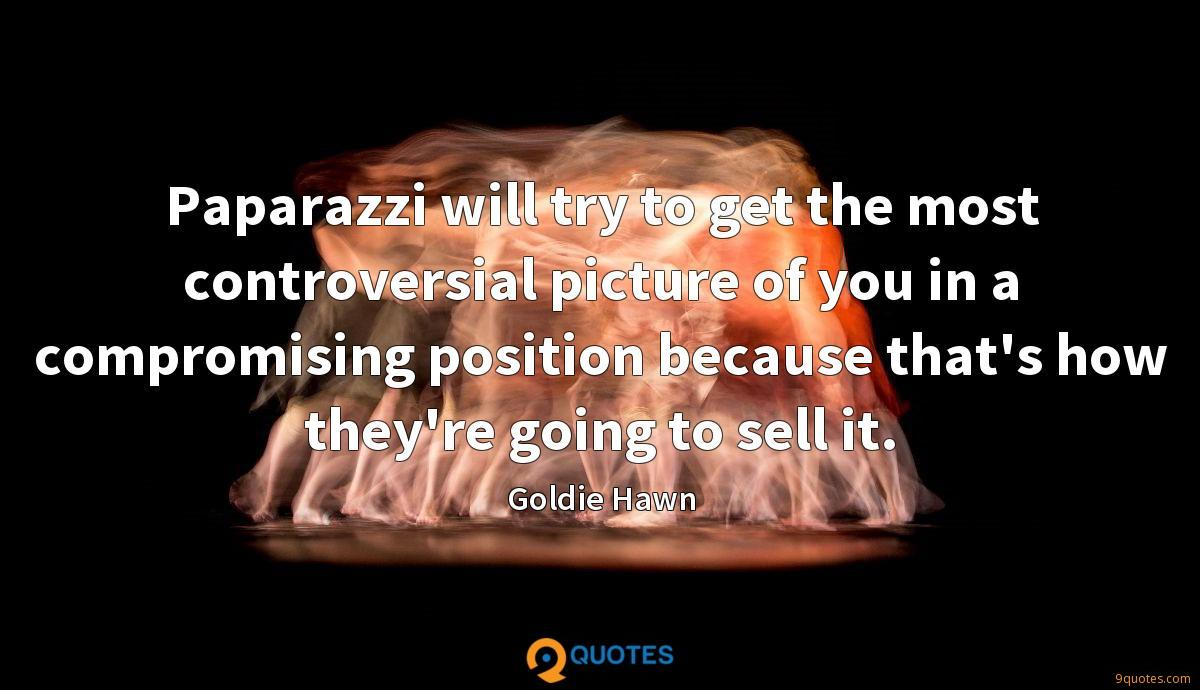 Paparazzi will try to get the most controversial picture of you in a compromising position because that's how they're going to sell it.